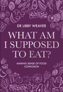 What Am I Supposed To Eat? By Dr Libby Weaver